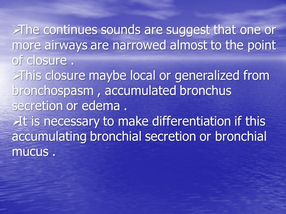  The continues sounds are suggest that one or more airways are narrowed almost to the point of closure.
