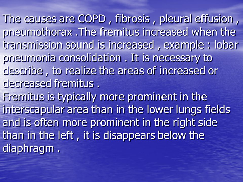 The causes are COPD, fibrosis, pleural effusion, pneumothorax.The fremitus increased when the transmission sound is increased, example : lobar pneumonia consolidation.