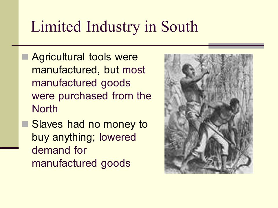 Limited Industry in South Agricultural tools were manufactured, but most manufactured goods were purchased from the North Slaves had no money to buy a