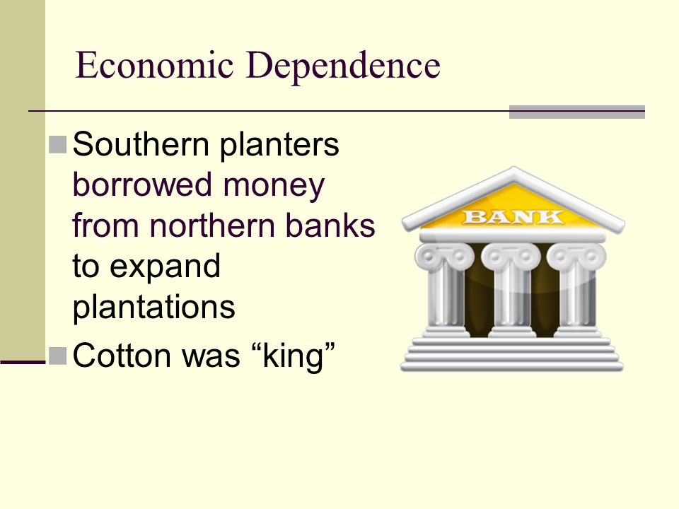 """Economic Dependence Southern planters borrowed money from northern banks to expand plantations Cotton was """"king"""""""