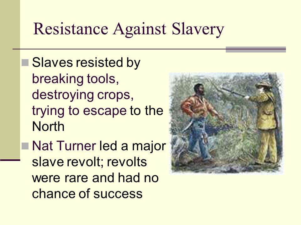 Resistance Against Slavery Slaves resisted by breaking tools, destroying crops, trying to escape to the North Nat Turner led a major slave revolt; rev