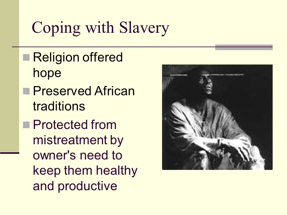 Coping with Slavery Religion offered hope Preserved African traditions Protected from mistreatment by owner's need to keep them healthy and productive