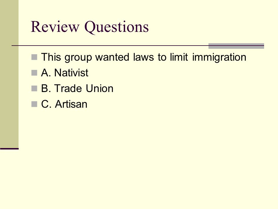 Review Questions This group wanted laws to limit immigration A. Nativist B. Trade Union C. Artisan