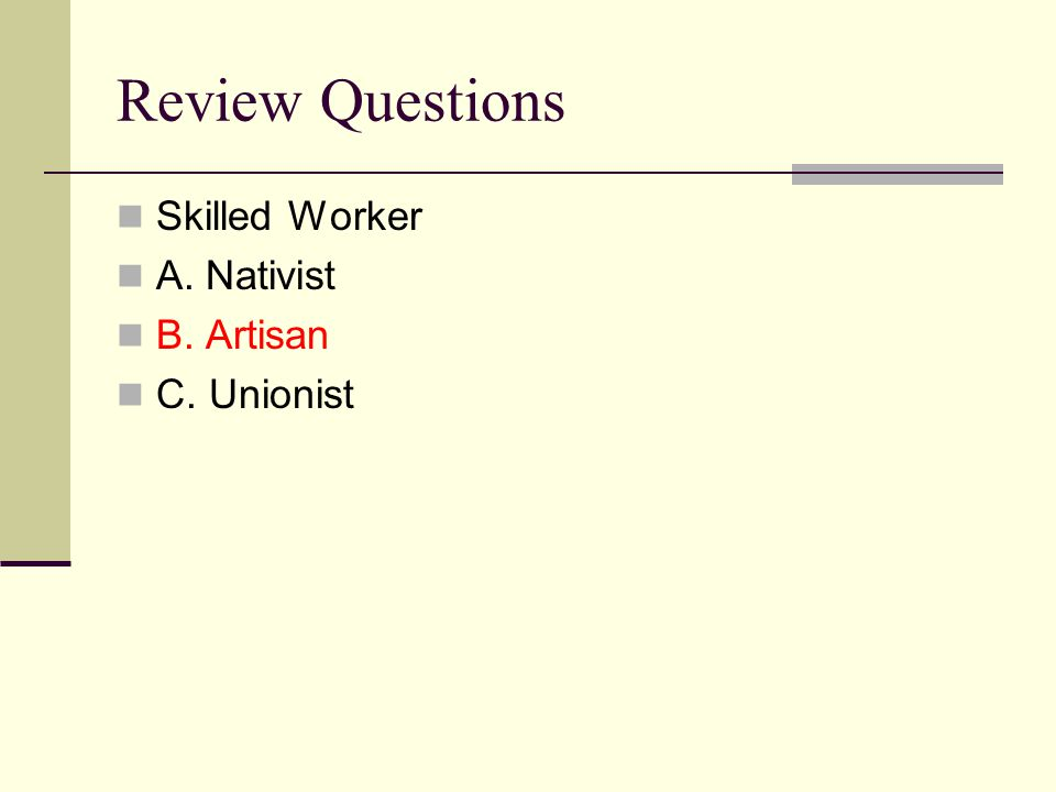 Review Questions Skilled Worker A. Nativist B. Artisan C. Unionist