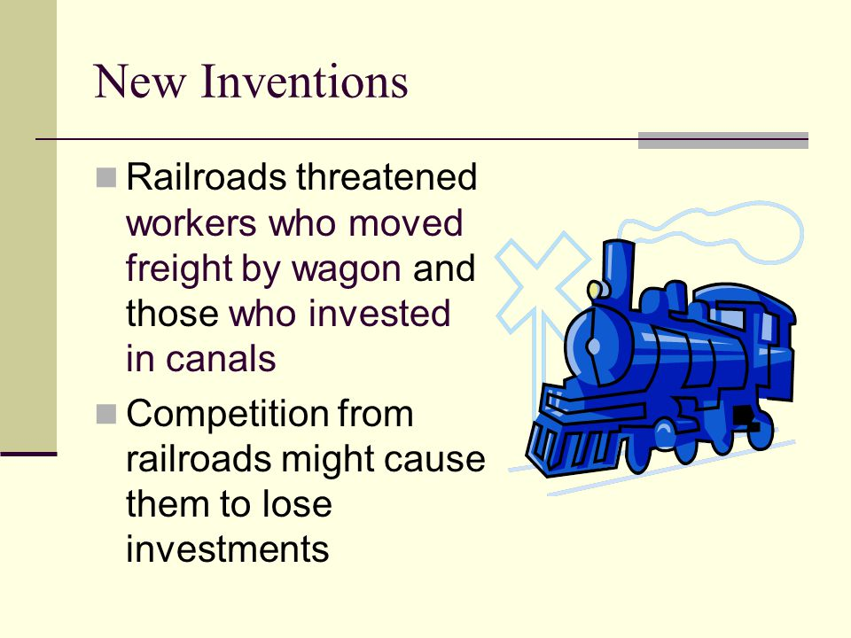 New Inventions Railroads threatened workers who moved freight by wagon and those who invested in canals Competition from railroads might cause them to