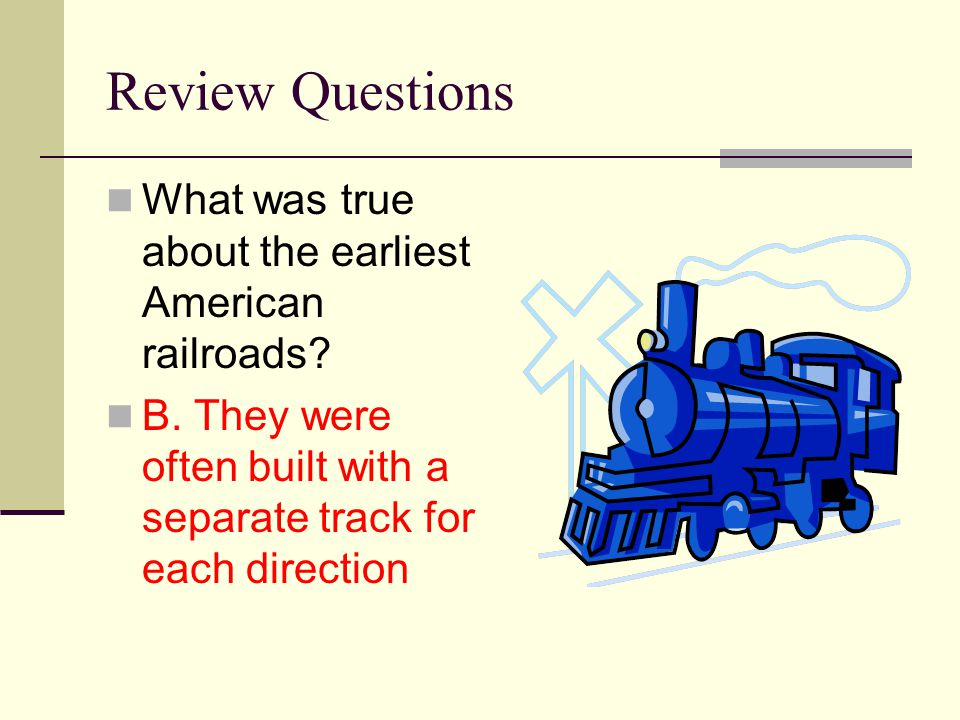 Review Questions What was true about the earliest American railroads? B. They were often built with a separate track for each direction