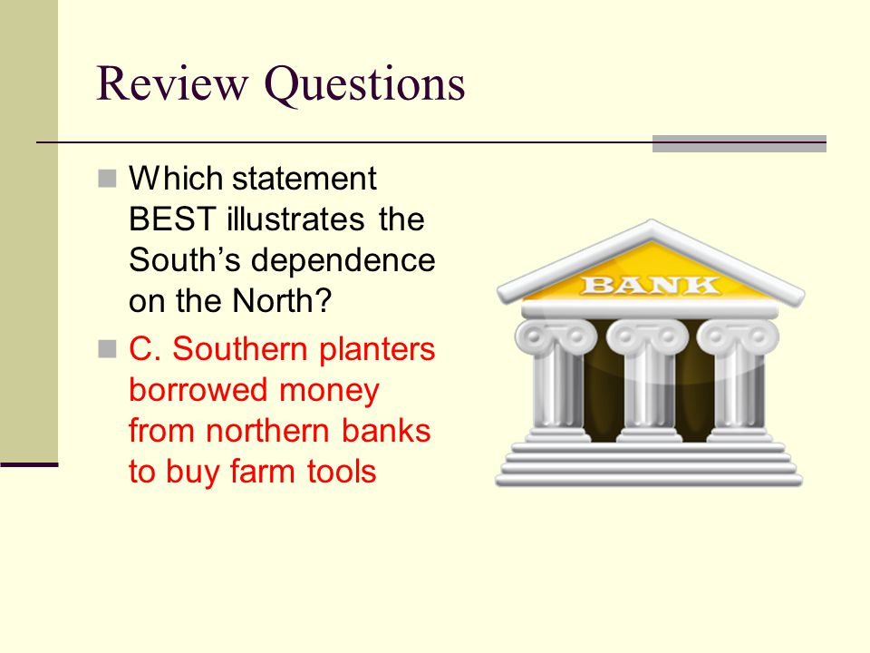 Review Questions Which statement BEST illustrates the South's dependence on the North? C. Southern planters borrowed money from northern banks to buy