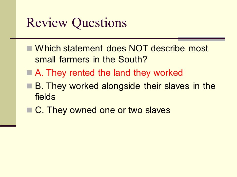 Review Questions Which statement does NOT describe most small farmers in the South? A. They rented the land they worked B. They worked alongside their
