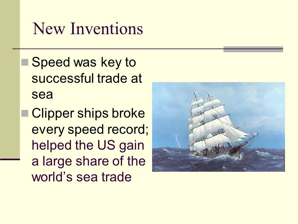 New Inventions Speed was key to successful trade at sea Clipper ships broke every speed record; helped the US gain a large share of the world's sea tr