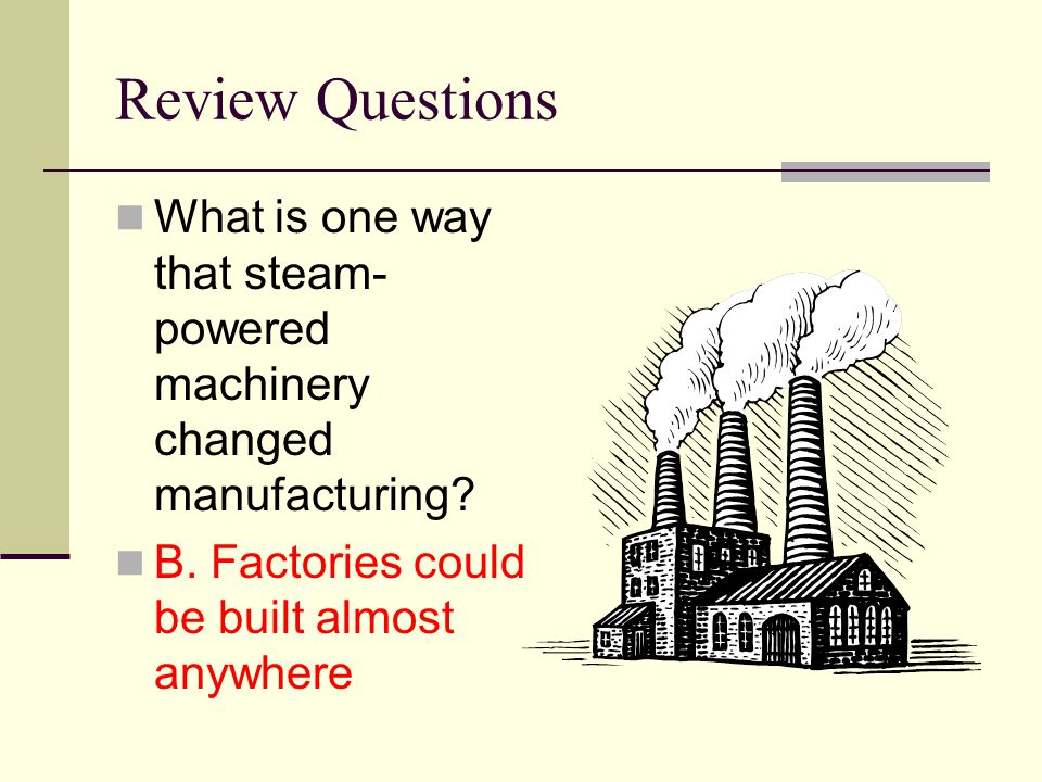 Review Questions What is one way that steam- powered machinery changed manufacturing? B. Factories could be built almost anywhere