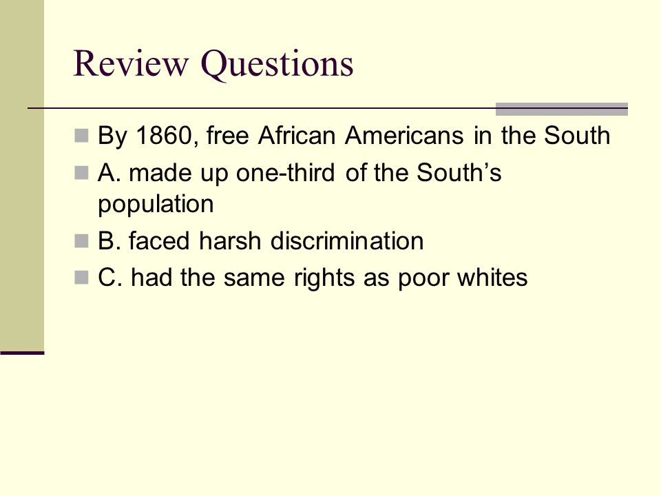 Review Questions By 1860, free African Americans in the South A. made up one-third of the South's population B. faced harsh discrimination C. had the