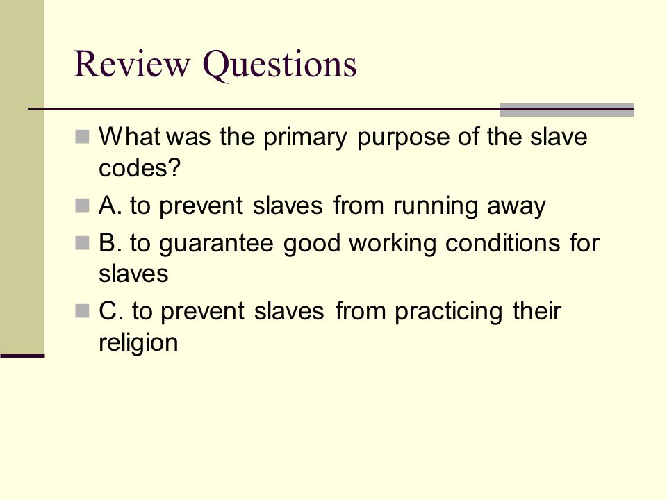 Review Questions What was the primary purpose of the slave codes? A. to prevent slaves from running away B. to guarantee good working conditions for s