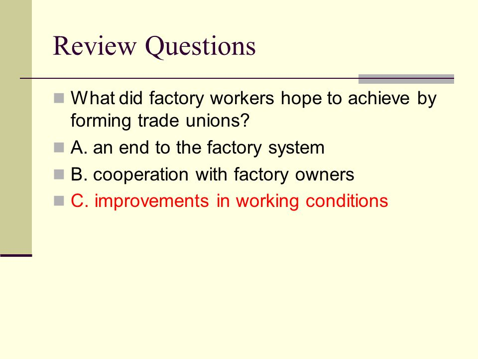 Review Questions What did factory workers hope to achieve by forming trade unions? A. an end to the factory system B. cooperation with factory owners