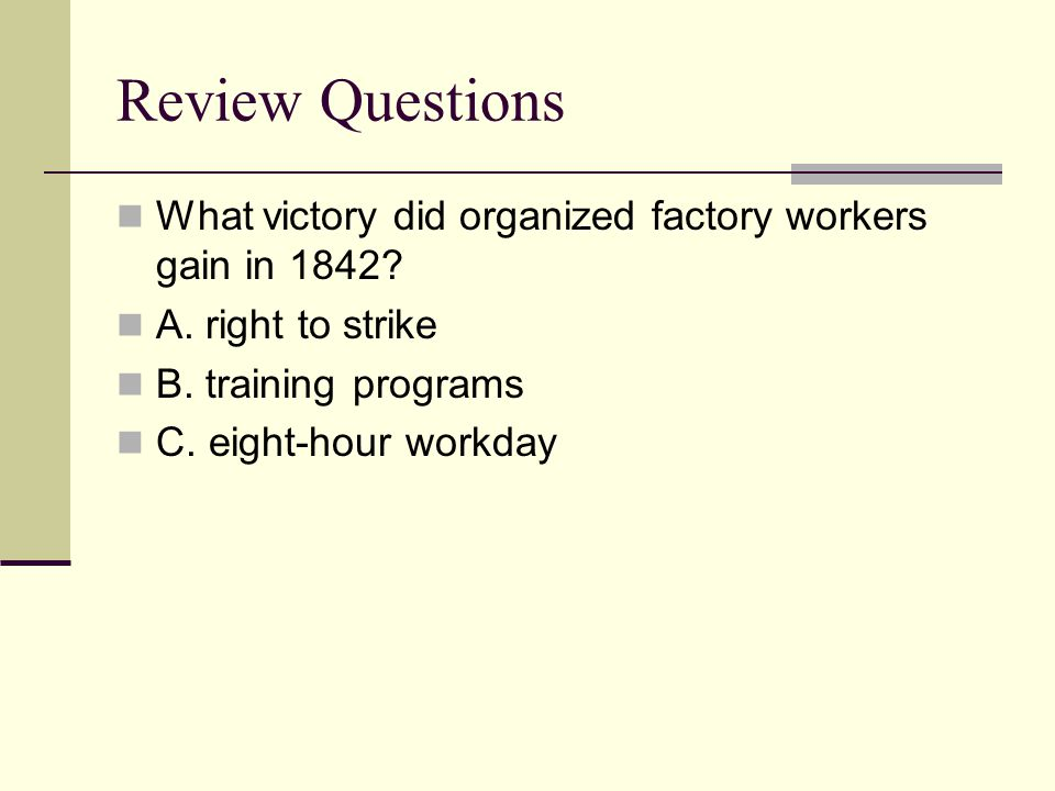 Review Questions What victory did organized factory workers gain in 1842? A. right to strike B. training programs C. eight-hour workday