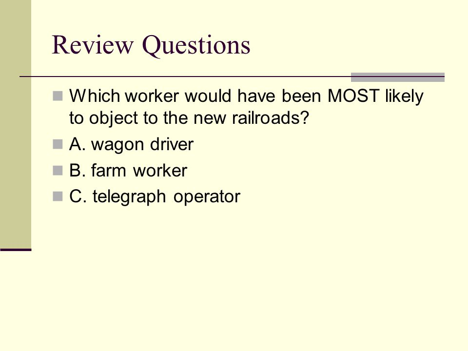 Review Questions Which worker would have been MOST likely to object to the new railroads? A. wagon driver B. farm worker C. telegraph operator