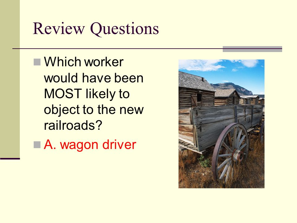 Review Questions Which worker would have been MOST likely to object to the new railroads? A. wagon driver