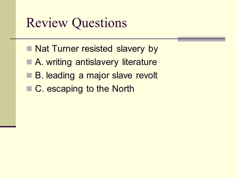 Review Questions Nat Turner resisted slavery by A. writing antislavery literature B. leading a major slave revolt C. escaping to the North