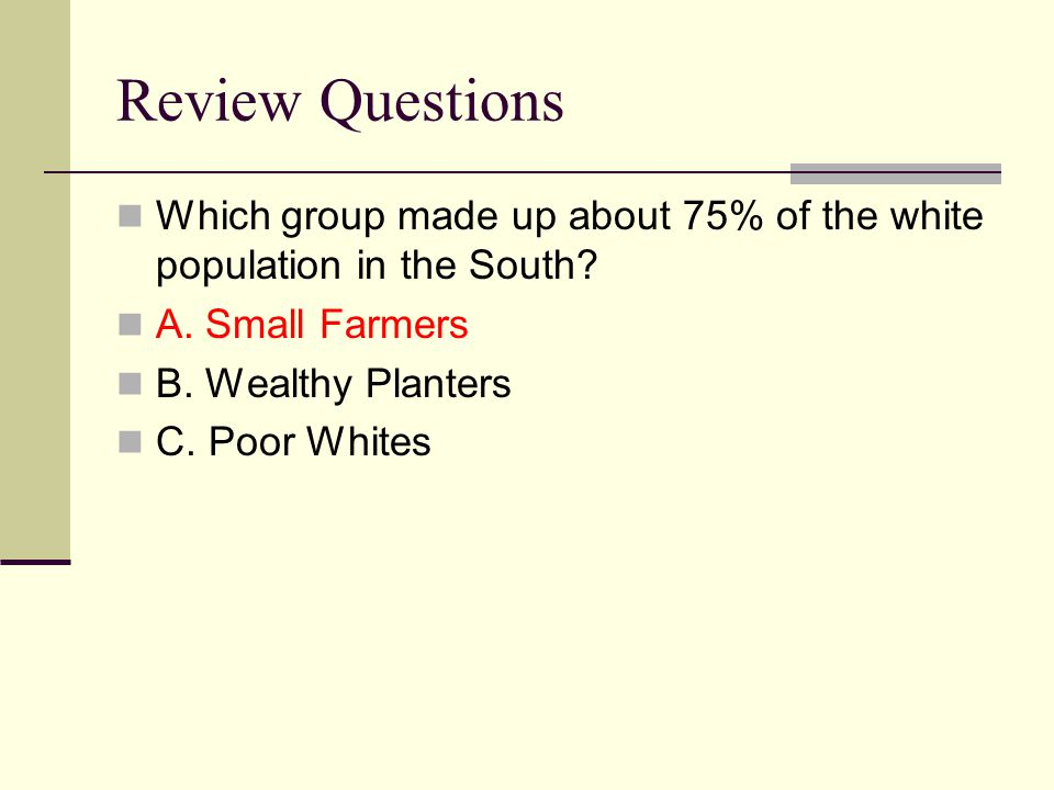 Review Questions Which group made up about 75% of the white population in the South? A. Small Farmers B. Wealthy Planters C. Poor Whites