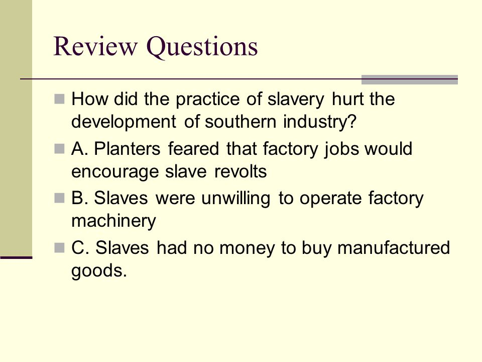 Review Questions How did the practice of slavery hurt the development of southern industry? A. Planters feared that factory jobs would encourage slave