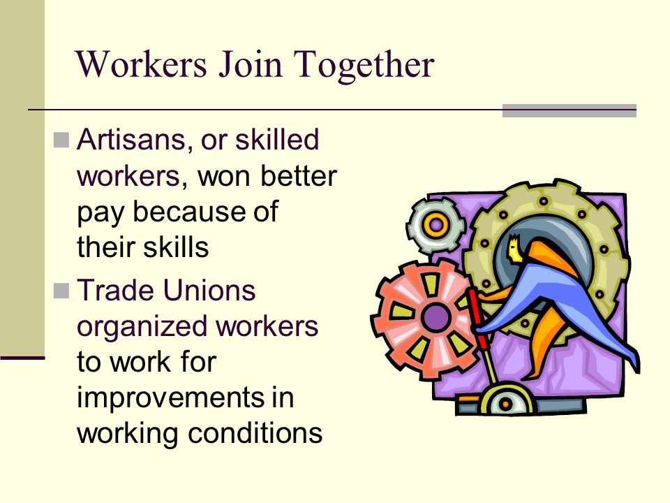 Workers Join Together Artisans, or skilled workers, won better pay because of their skills Trade Unions organized workers to work for improvements in