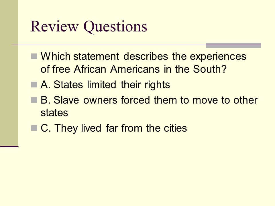 Review Questions Which statement describes the experiences of free African Americans in the South? A. States limited their rights B. Slave owners forc