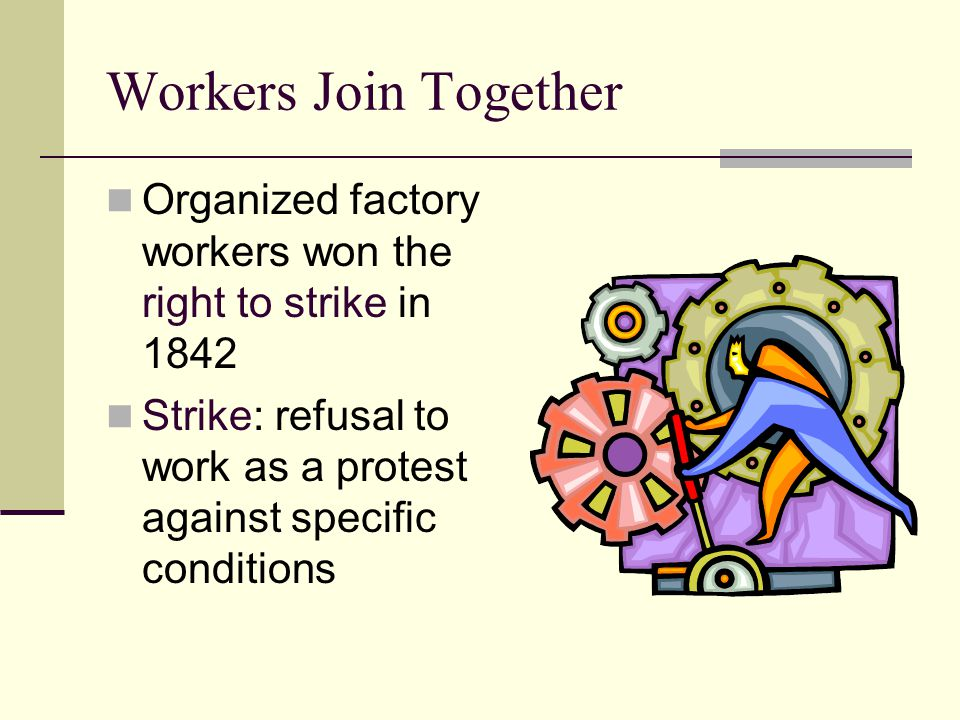 Workers Join Together Organized factory workers won the right to strike in 1842 Strike: refusal to work as a protest against specific conditions