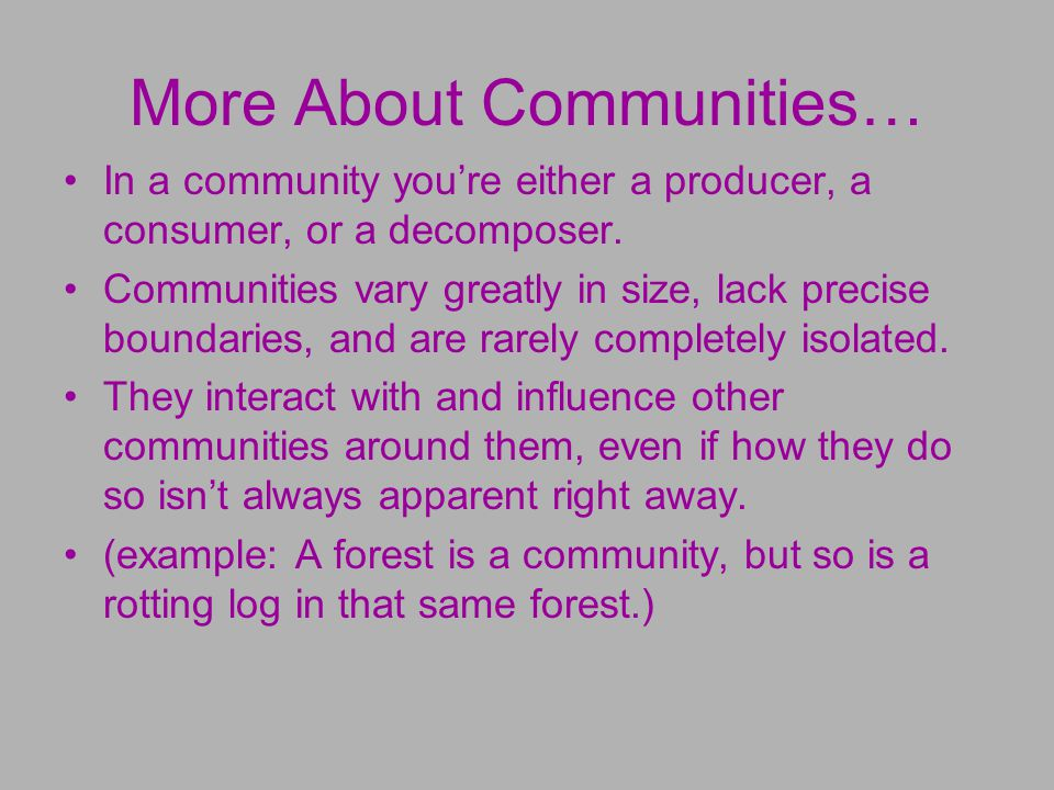 More About Communities… In a community you're either a producer, a consumer, or a decomposer.