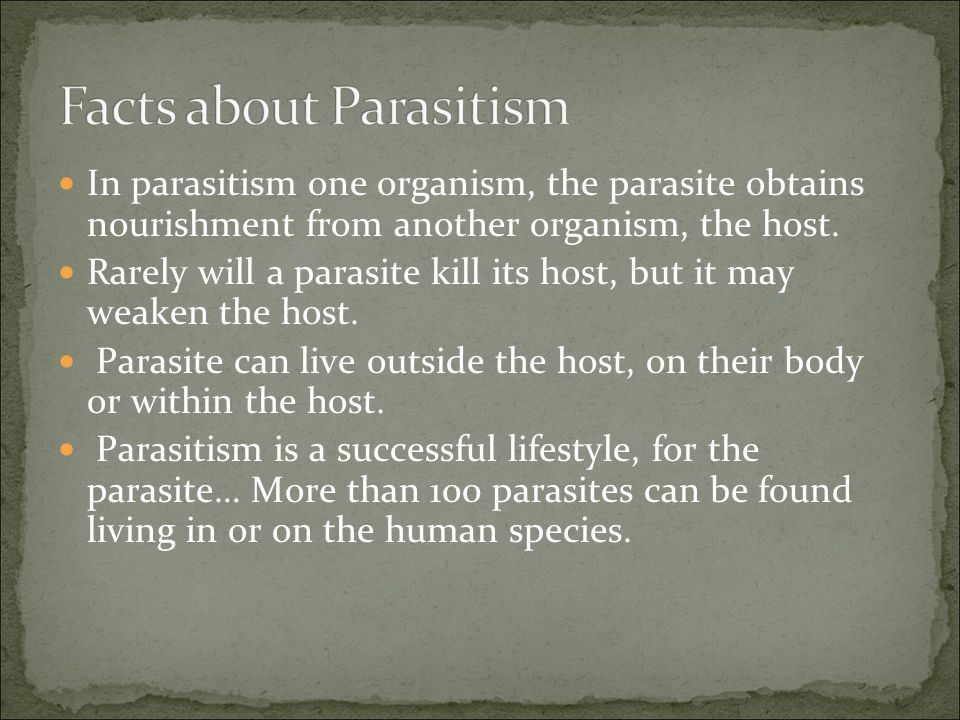 In parasitism one organism, the parasite obtains nourishment from another organism, the host.