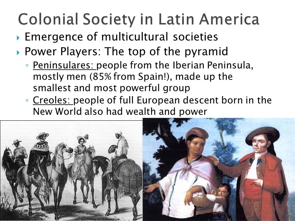  Emergence of multicultural societies  Power Players: The top of the pyramid ◦ Peninsulares: people from the Iberian Peninsula, mostly men (85% from Spain!), made up the smallest and most powerful group ◦ Creoles: people of full European descent born in the New World also had wealth and power