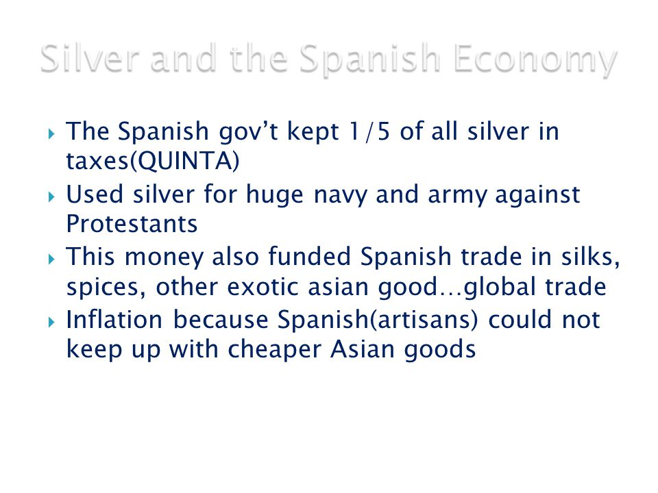  The Spanish gov't kept 1/5 of all silver in taxes(QUINTA)  Used silver for huge navy and army against Protestants  This money also funded Spanish trade in silks, spices, other exotic asian good…global trade  Inflation because Spanish(artisans) could not keep up with cheaper Asian goods
