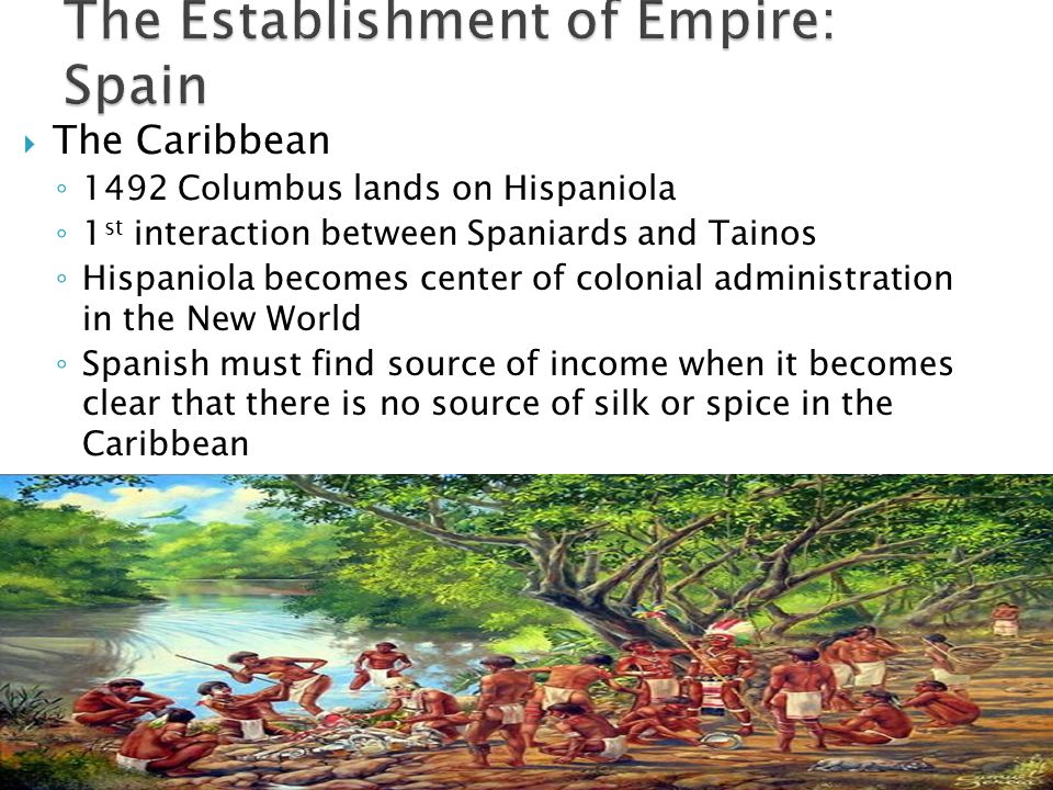  The Caribbean ◦ 1492 Columbus lands on Hispaniola ◦ 1 st interaction between Spaniards and Tainos ◦ Hispaniola becomes center of colonial administration in the New World ◦ Spanish must find source of income when it becomes clear that there is no source of silk or spice in the Caribbean