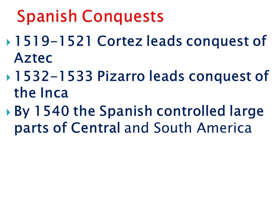 1519-1521 Cortez leads conquest of Aztec  1532-1533 Pizarro leads conquest of the Inca  By 1540 the Spanish controlled large parts of Central and South America