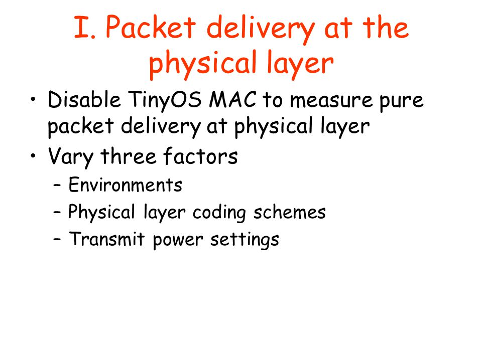 I. Packet delivery at the physical layer Disable TinyOS MAC to measure pure packet delivery at physical layer Vary three factors –Environments –Physic