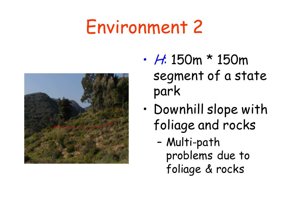 Environment 2 H: 150m * 150m segment of a state park Downhill slope with foliage and rocks –Multi-path problems due to foliage & rocks