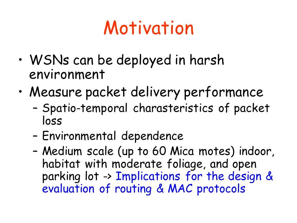 Motivation WSNs can be deployed in harsh environment Measure packet delivery performance –Spatio-temporal charasteristics of packet loss –Environmental dependence –Medium scale (up to 60 Mica motes) indoor, habitat with moderate foliage, and open parking lot -> Implications for the design & evaluation of routing & MAC protocols