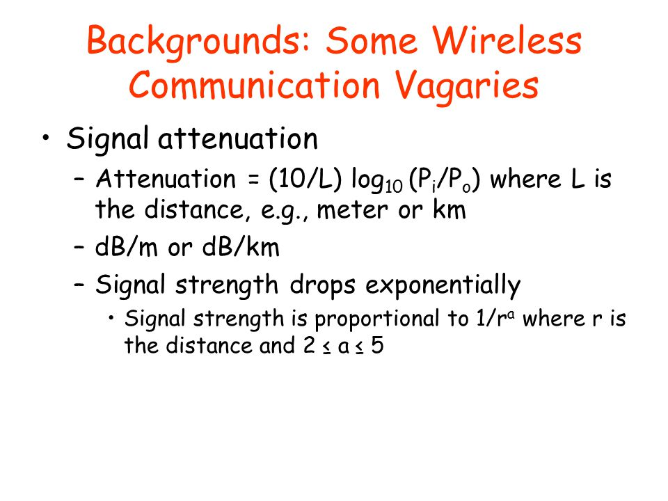 Backgrounds: Some Wireless Communication Vagaries Signal attenuation –Attenuation = (10/L) log 10 (P i /P o ) where L is the distance, e.g., meter or km –dB/m or dB/km –Signal strength drops exponentially Signal strength is proportional to 1/r a where r is the distance and 2 ≤ a ≤ 5