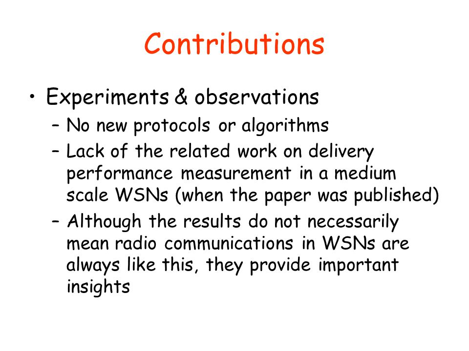 Contributions Experiments & observations –No new protocols or algorithms –Lack of the related work on delivery performance measurement in a medium scale WSNs (when the paper was published) –Although the results do not necessarily mean radio communications in WSNs are always like this, they provide important insights
