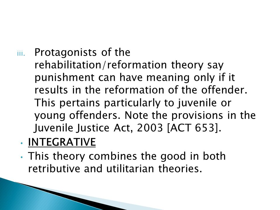 iii. Protagonists of the rehabilitation/reformation theory say punishment can have meaning only if it results in the reformation of the offender. This