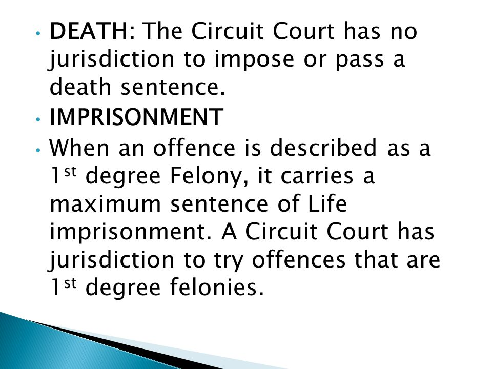 DEATH: The Circuit Court has no jurisdiction to impose or pass a death sentence. IMPRISONMENT When an offence is described as a 1 st degree Felony, it