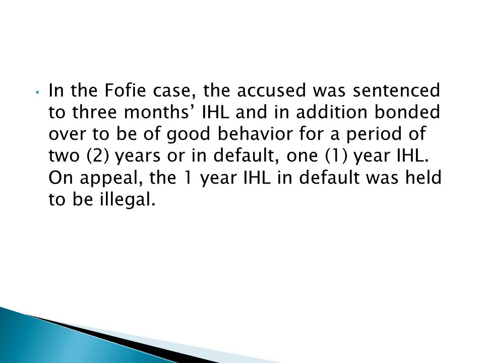In the Fofie case, the accused was sentenced to three months' IHL and in addition bonded over to be of good behavior for a period of two (2) years or