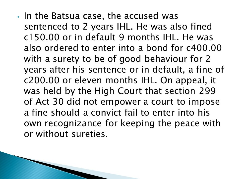 In the Batsua case, the accused was sentenced to 2 years IHL. He was also fined c150.00 or in default 9 months IHL. He was also ordered to enter into