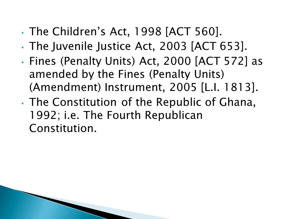 The Children's Act, 1998 [ACT 560]. The Juvenile Justice Act, 2003 [ACT 653]. Fines (Penalty Units) Act, 2000 [ACT 572] as amended by the Fines (Penal