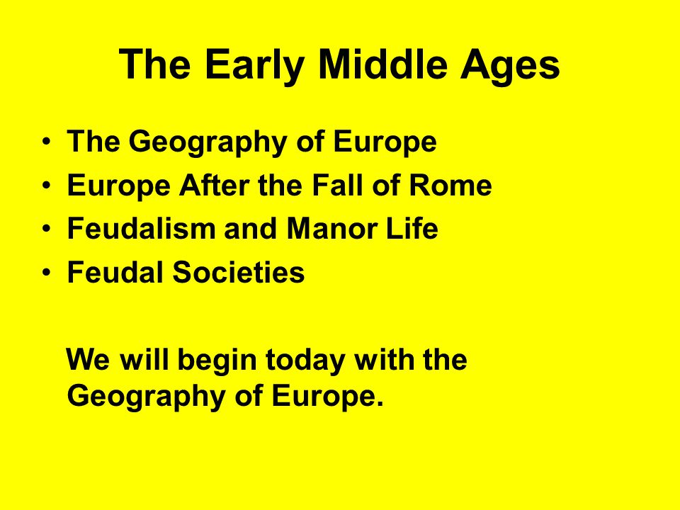 The Early Middle Ages The Geography of Europe Europe After the Fall of Rome Feudalism and Manor Life Feudal Societies We will begin today with the Geography of Europe.
