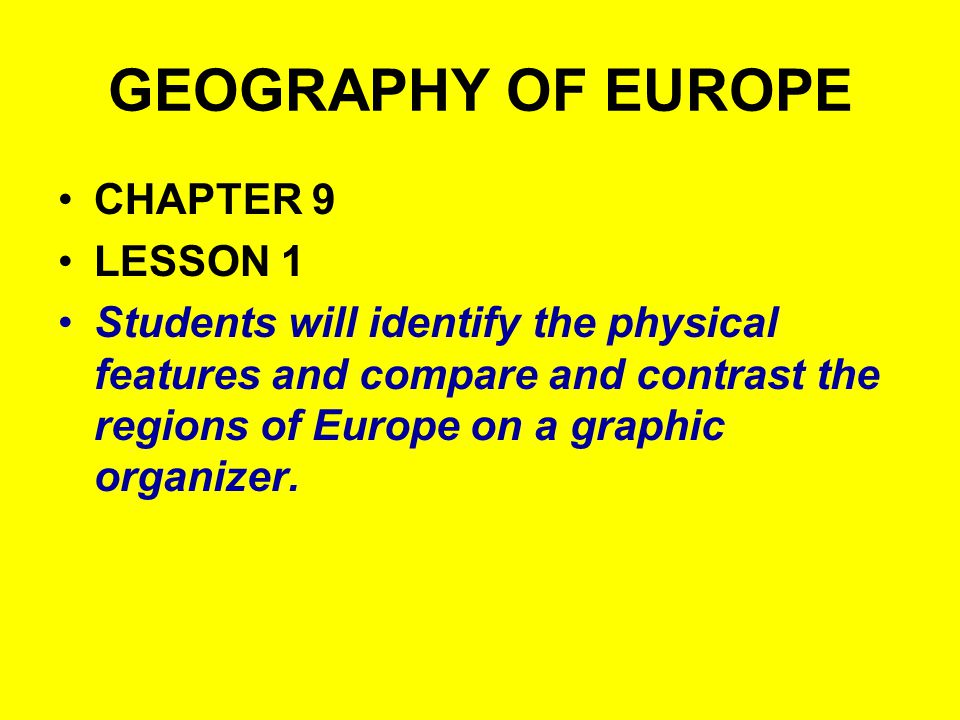 GEOGRAPHY OF EUROPE CHAPTER 9 LESSON 1 Students will identify the physical features and compare and contrast the regions of Europe on a graphic organizer.