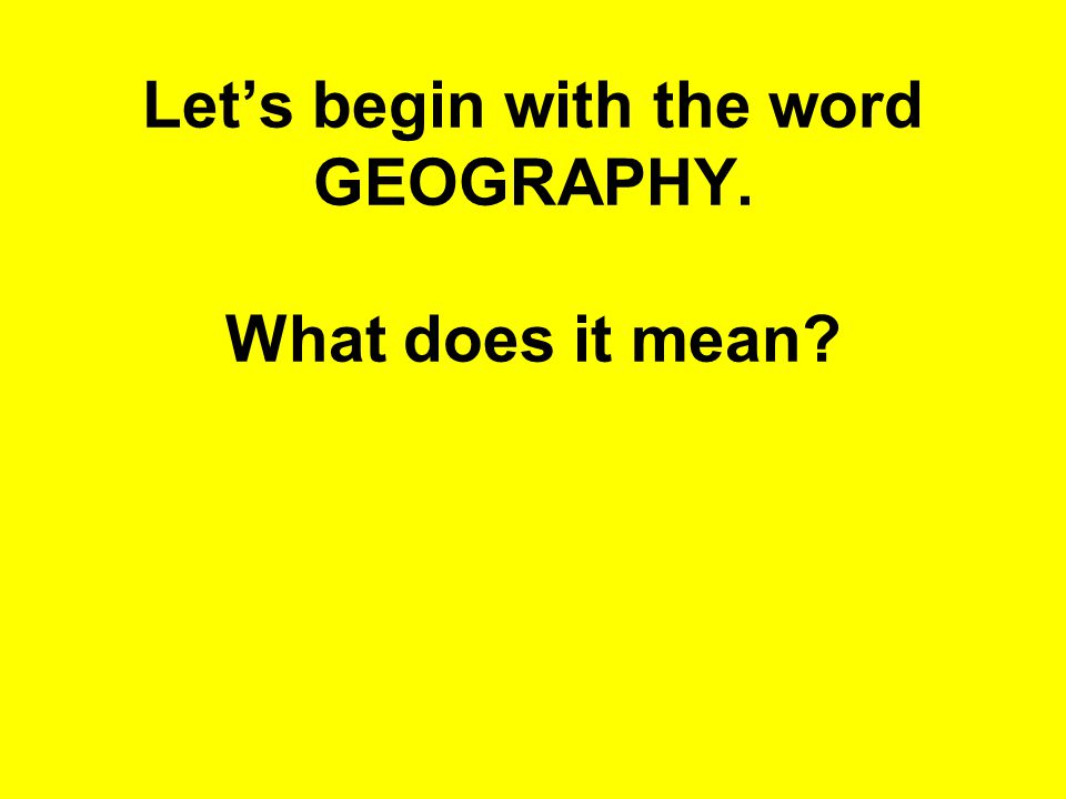 Let's begin with the word GEOGRAPHY. What does it mean?