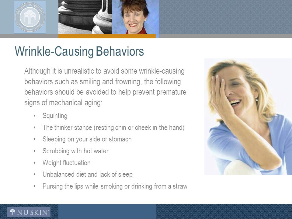 Wrinkle-Causing Behaviors Although it is unrealistic to avoid some wrinkle-causing behaviors such as smiling and frowning, the following behaviors should be avoided to help prevent premature signs of mechanical aging: Squinting The thinker stance (resting chin or cheek in the hand) Sleeping on your side or stomach Scrubbing with hot water Weight fluctuation Unbalanced diet and lack of sleep Pursing the lips while smoking or drinking from a straw