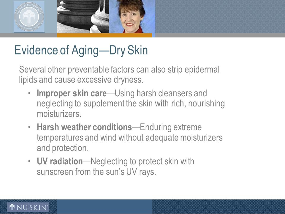 Evidence of Aging—Dry Skin Several other preventable factors can also strip epidermal lipids and cause excessive dryness.