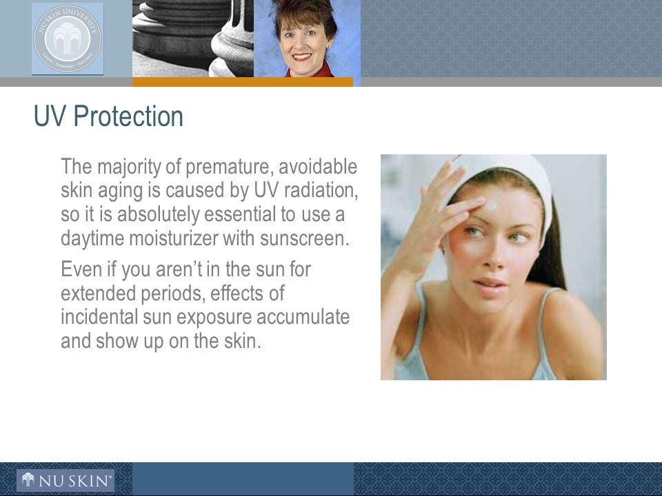 UV Protection The majority of premature, avoidable skin aging is caused by UV radiation, so it is absolutely essential to use a daytime moisturizer with sunscreen.