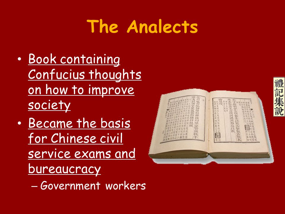 The Analects Book containing Confucius thoughts on how to improve society Became the basis for Chinese civil service exams and bureaucracy – Governmen