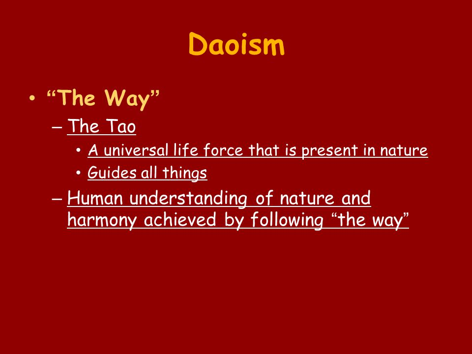 "Daoism ""The Way"" – The Tao A universal life force that is present in nature Guides all things – Human understanding of nature and harmony achieved by"